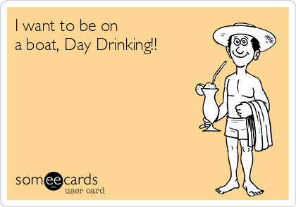 I want to be on a boat, Day Drinking!!