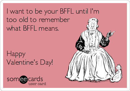 I want to be your BFFL until I'm too old to remember what BFFL means.   Happy Valentine's Day!