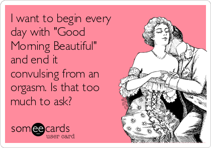 "I want to begin every day with ""Good Morning Beautiful"" and end it convulsing from an orgasm. Is that too much to ask?"