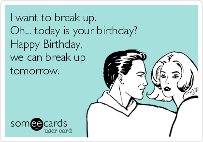 I want to break up.  Oh... today is your birthday? Happy Birthday, we can break up tomorrow.