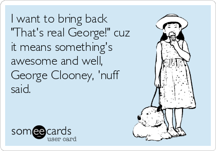 """I want to bring back """"That's real George!"""" cuz it means something's awesome and well, George Clooney, 'nuff said."""