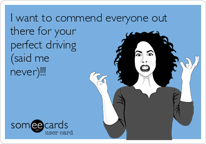 I want to commend everyone out there for your perfect driving (said me never)!!!