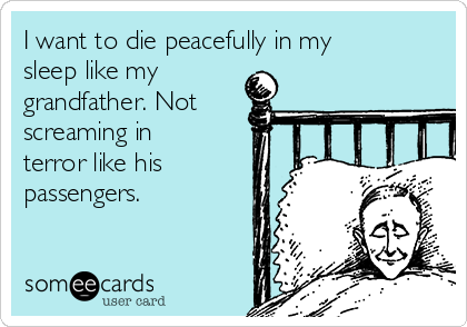 I want to die peacefully in my sleep like my grandfather. Not screaming in terror like his passengers.