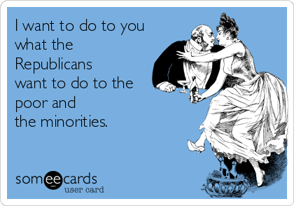 I want to do to you what the Republicans want to do to the poor and  the minorities.