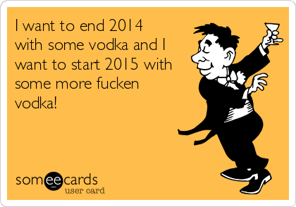 I want to end 2014 with some vodka and I want to start 2015 with some more fucken vodka!