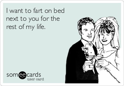 I want to fart on bed next to you for the rest of my life.
