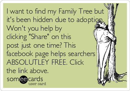"""I want to find my Family Tree but it's been hidden due to adoption. Won't you help by clicking """"Share"""" on this post just one time? This     facebook page helps searchers ABSOLUTLEY FREE. Click the link above."""