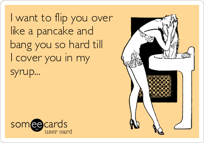 I want to flip you over like a pancake and bang you so hard till I cover you in my syrup...