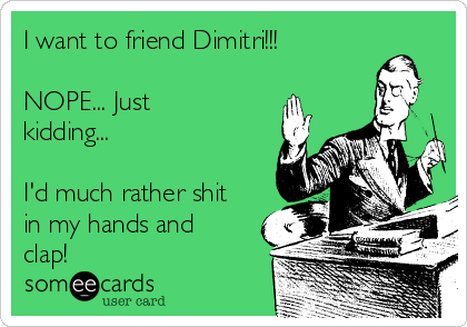 I want to friend Dimitri!!!  NOPE... Just kidding...  I'd much rather shit in my hands and clap!