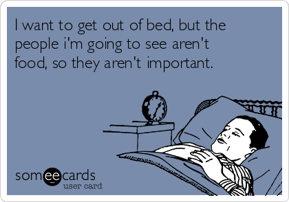 I want to get out of bed, but the people i'm going to see aren't food, so they aren't important.