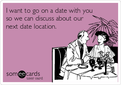 I want to go on a date with you so we can discuss about our next date location.