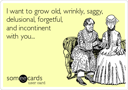 I want to grow old, wrinkly, saggy, delusional, forgetful, and incontinent with you...