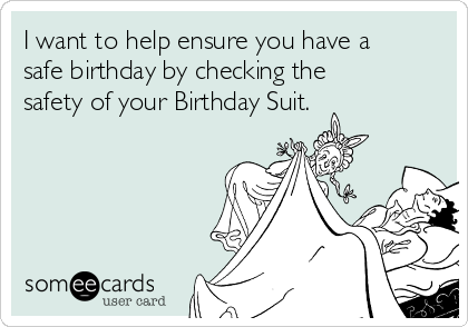 I want to help ensure you have a safe birthday by checking the safety of your Birthday Suit.