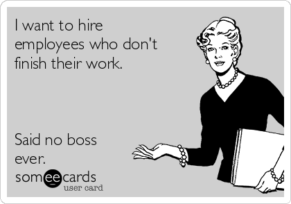 I want to hire employees who don't finish their work.    Said no boss ever.