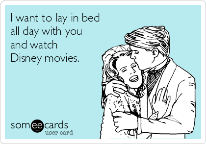 I want to lay in bed all day with you and watch Disney movies.