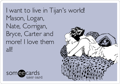 I want to live in Tijan's world! Mason, Logan, Nate, Corrigan, Bryce, Carter and more! I love them all!