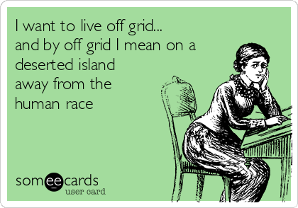 I want to live off grid... and by off grid I mean on a deserted island away from the human race