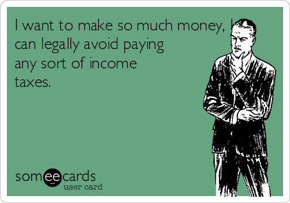 I want to make so much money, I can legally avoid paying any sort of income taxes.