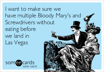 I want to make sure we have multiple Bloody Mary's and Screwdrivers without eating before we land in Las Vegas