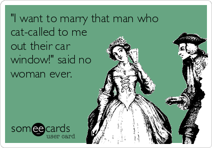 """""""I want to marry that man who cat-called to me out their car window!"""" said no woman ever."""