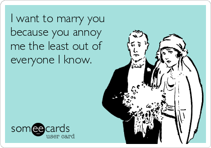 I want to marry you because you annoy me the least out of everyone I know.
