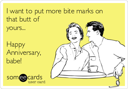 I want to put more bite marks on that butt of yours...  Happy Anniversary, babe!