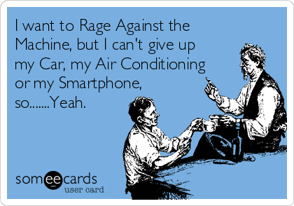 I want to Rage Against the Machine, but I can't give up my Car, my Air Conditioning or my Smartphone, so.......Yeah.