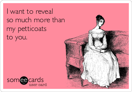 I want to reveal so much more than my petticoats to you.