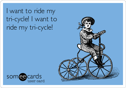 I want to ride my tri-cycle! I want to ride my tri-cycle!