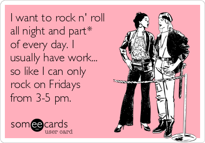 I want to rock n' roll all night and part* of every day. I usually have work... so like I can only rock on Fridays from 3-5 pm.