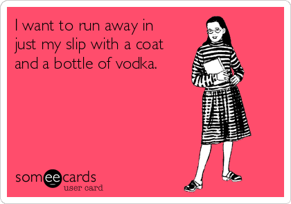 I want to run away in just my slip with a coat and a bottle of vodka.
