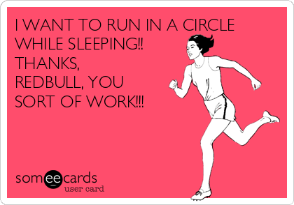 I WANT TO RUN IN A CIRCLE WHILE SLEEPING!! THANKS, REDBULL, YOU SORT OF WORK!!!