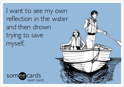 I want to see my own  reflection in the water and then drown trying to save myself.