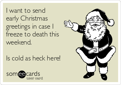 I want to send early Christmas greetings in case I freeze to death this weekend.  Is cold as heck here!