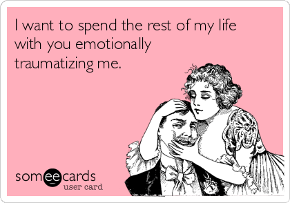 I want to spend the rest of my life with you emotionally traumatizing me.