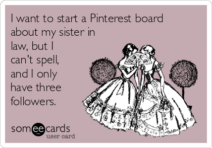 I want to start a Pinterest board about my sister in law, but I can't spell, and I only have three followers.