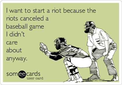 I want to start a riot because the riots canceled a baseball game I didn't care about anyway.