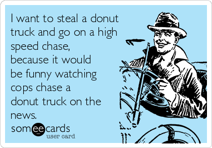 I want to steal a donut truck and go on a high speed chase, because it would be funny watching cops chase a donut truck on the news.