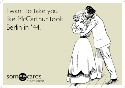 I want to take you like McCarthur took Berlin in '44.