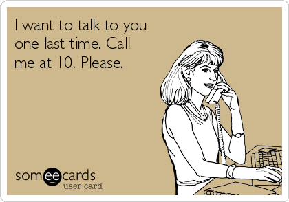 I want to talk to you one last time. Call me at 10. Please.