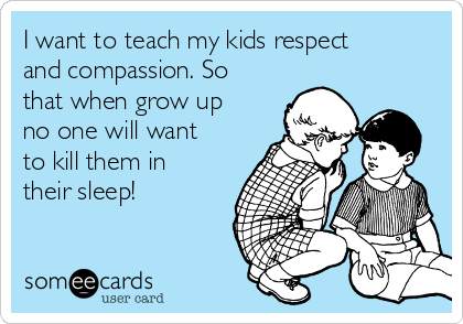 I want to teach my kids respect and compassion. So that when grow up no one will want to kill them in their sleep!