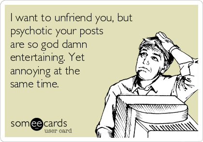 I want to unfriend you, but psychotic your posts are so god damn entertaining. Yet annoying at the same time.