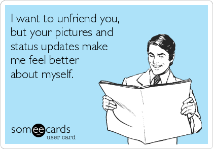 I want to unfriend you, but your pictures and status updates make me feel better about myself.