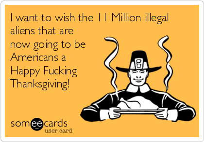 I want to wish the 11 Million illegal aliens that are now going to be Americans a Happy Fucking Thanksgiving!