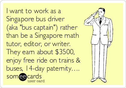 "I want to work as a Singapore bus driver (aka ""bus captain"") rather than be a Singapore math tutor, editor, or writer. They earn about $3500, enjoy free ride on trains &  buses, 14-day paternity…."