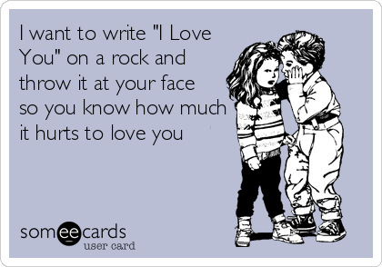 """I want to write """"I Love You"""" on a rock and  throw it at your face so you know how much it hurts to love you"""