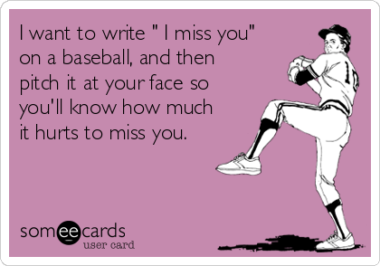 "I want to write "" I miss you"" on a baseball, and then pitch it at your face so you'll know how much it hurts to miss you."
