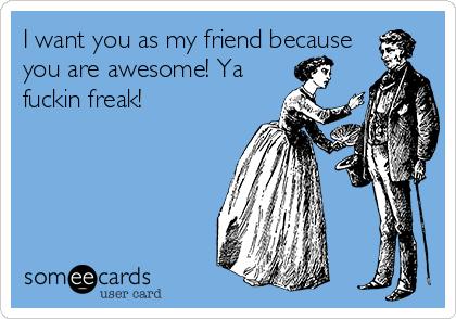 I want you as my friend because you are awesome! Ya fuckin freak! ❤️