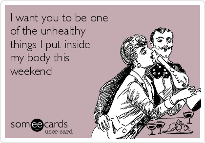 I want you to be one of the unhealthy things I put inside my body this weekend