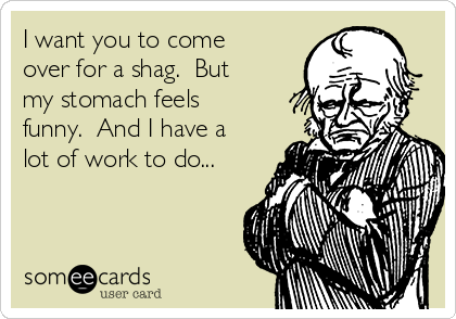I want you to come over for a shag.  But my stomach feels funny.  And I have a lot of work to do...